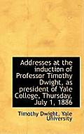 Addresses at the Induction of Professor Timothy Dwight, as President of Yale College, Thursday, July