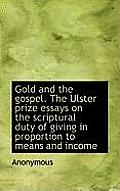 Gold and the Gospel. the Ulster Prize Essays on the Scriptural Duty of Giving in Proportion to Means