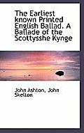 The Earliest Known Printed English Ballad. a Ballade of the Scottysshe Kynge