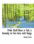 Pride Shall Have a Fall; A Comedy in Five Acts with Songs