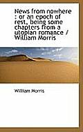 News from Nowhere: Or an Epoch of Rest, Being Some Chapters from a Utopian Romance / William Morris