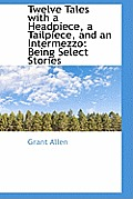 Twelve Tales with a Headpiece, a Tailpiece, and an Intermezzo: Being Select Stories