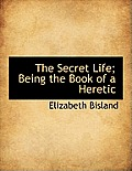 The Secret Life; Being the Book of a Heretic