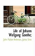 Life of Johann Wolfgang Goethe;