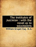 The Institutes of Justinian: With the Novel as to Successions