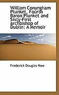 William Conyngham Plunket, Fourth Baron Plunket and Sixty-First Archbishop of Dublin: A Memoir