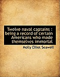 Twelve Naval Captains: Being a Record of Certain Americans Who Made Themselves Immortal