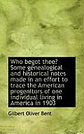 Who Begot Thee? Some Genealogical and Historical Notes Made in an Effort to Trace the American Proge