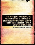 The Philippian Gospel, or Pauline Ideals: A Series of Practical Meditations Based Upon Paul's Lette