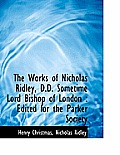 The Works of Nicholas Ridley, D.D. Sometime Lord Bishop of London: Edited for the Parker Society