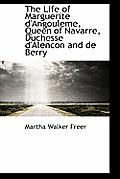 The Life of Marguerite D'Angouleme, Queen of Navarre, Duchesse D'Alencon and de Berry