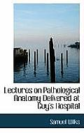 Lectures on Pathological Anatomy Delivered at Guy's Hospital