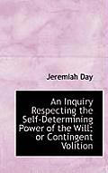 An Inquiry Respecting the Self-Determining Power of the Will; Or Contingent Volition