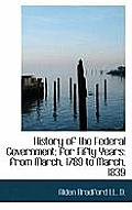 History of the Federal Government: For Fifty Years: From March, 1789 to March, 1839