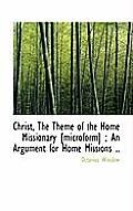 Christ, the Theme of the Home Missionary [Microform]; An Argument for Home Missions ..