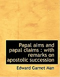 Papal Aims and Papal Claims: With Remarks on Apostolic Succession