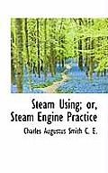 Steam Using; Or, Steam Engine Practice