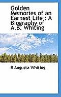 Golden Memories of an Earnest Life: A Biography of A.B. Whiting