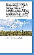 School Organization and the Individual Child; A Book for School Executives and Teachers, Being an Ex