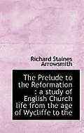The Prelude to the Reformation: A Study of English Church Life from the Age of Wycliffe to the