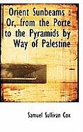 Orient Sunbeams: Or, from the Porte to the Pyramids by Way of Palestine