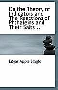 On the Theory of Indicators and the Reactions of Phthaleins and Their Salts ..
