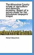 The Milwaukee County School of Agriculture and Domestic Economy. Report of a Survey Made for the Mil