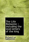 The Life Romantic: Including the Love-Letters of the King