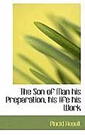 The Son of Man His Preparation, His Life His Work