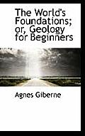 The World's Foundations; Or, Geology for Beginners