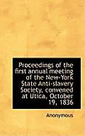 Proceedings of the First Annual Meeting of the New-York State Anti-Slavery Society, Convened at Utic