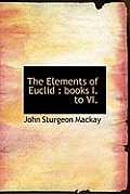 The Elements of Euclid: Books I. to VI.