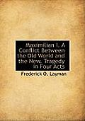 Maximilian I. a Conflict Between the Old World and the New. Tragedy in Four Acts