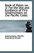 Book of Rates No. 3: For the Use and Guidance of Fire Underwriters on the Pacific Coast
