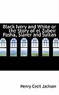 Black Ivory and White or the Story of El Zubeir Pasha, Slaver and Sultan