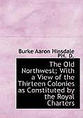 The Old Northwest; With a View of the Thirteen Colonies as Constituted by the Royal Charters