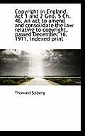 Copyright in England. ACT 1 and 2 Geo. 5 Ch. 46. an ACT to Amend and Consolidate the Law Relating to