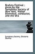 Brahms Festival: Given by the Symphony Society of New York, Walter Damrosch, Conductor, and the Ora