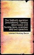 The Sabbath Question [Microform]: Sunday Observance and Sunday Laws, a Serman and Two Speeches