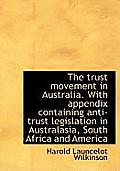 The Trust Movement in Australia. with Appendix Containing Anti-Trust Legislation in Australasia, Sou