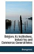 Belgium, Its Institutions, Industries and Commerce; General Notes