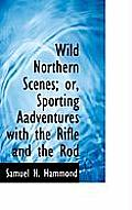 Wild Northern Scenes; Or, Sporting Aadventures with the Rifle and the Rod