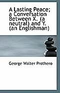 A Lasting Peace; A Conversation Between X. (a Neutral) and Y. (an Englishman)