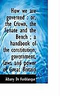 How We Are Governed: Or, the Crown, the Senate and the Bench; A Handbook of the Constitution, Gove