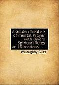 A Golden Treatise of Mental Prayer with Divers Spiritual Rules and Directions....