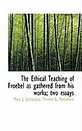 The Ethical Teaching of Froebel as Gathered from His Works; Two Essays