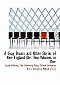 A Gray Dream and Other Stories of New England Life: Two Volumes in One