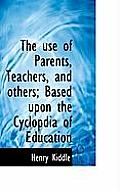 The Use of Parents, Teachers, and Others; Based Upon the Cyclopdia of Education