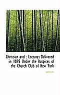 Christian and: Lectures Delivered in 1895 Under the Auspices of the Church Club of New York