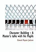 Character Building: A Master's Talks with His Pupils